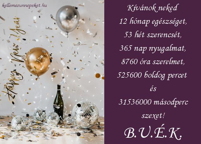vicces újévi kívánság, Kívánok neked 12 hónap egészséget, 53 hét szerencsét, 365 nap nyugalmat, 8760 óra szerelmet, 525600 boldog percet és 31536000 másodperc szexet! B.U.É.K.